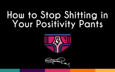 How to Stop Sh*tting in Your Positivity Pants