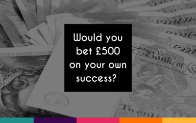 Would You Bet £500 on Your Own Success?
